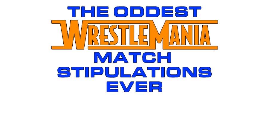 The Oddest WrestleMania Match Stipulations Ever